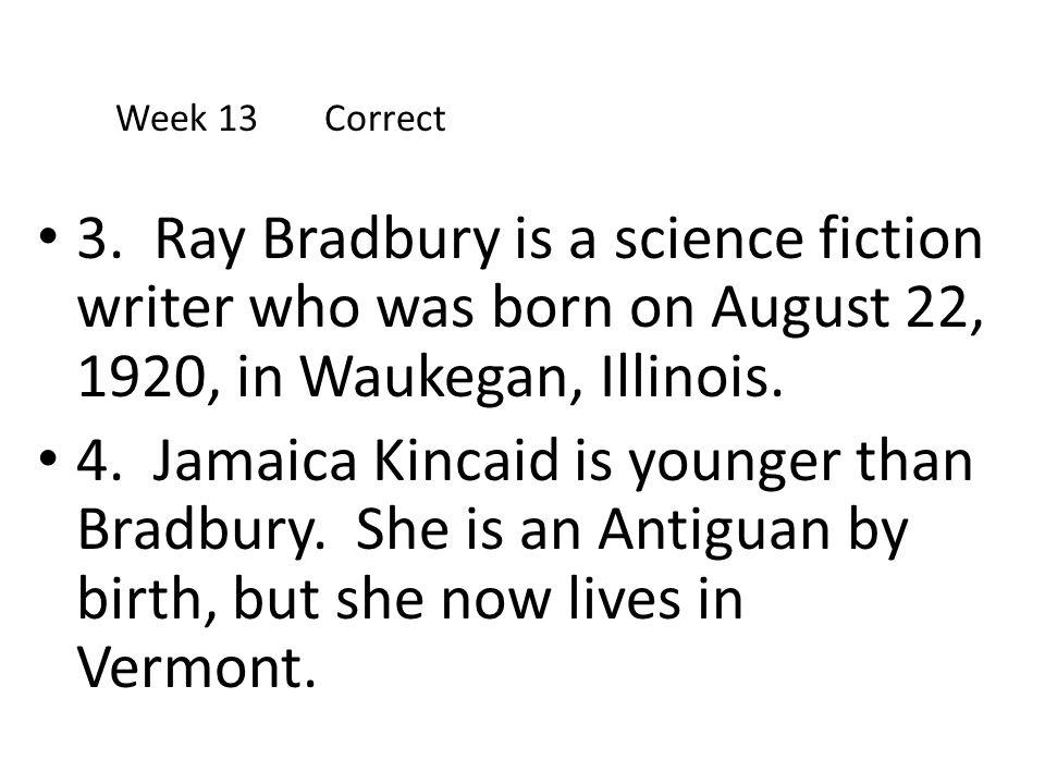 3. Ray Bradbury is a science fiction writer who was born on August 22, 1920, in Waukegan, Illinois. 4. Jamaica Kincaid is younger than Bradbury. She i