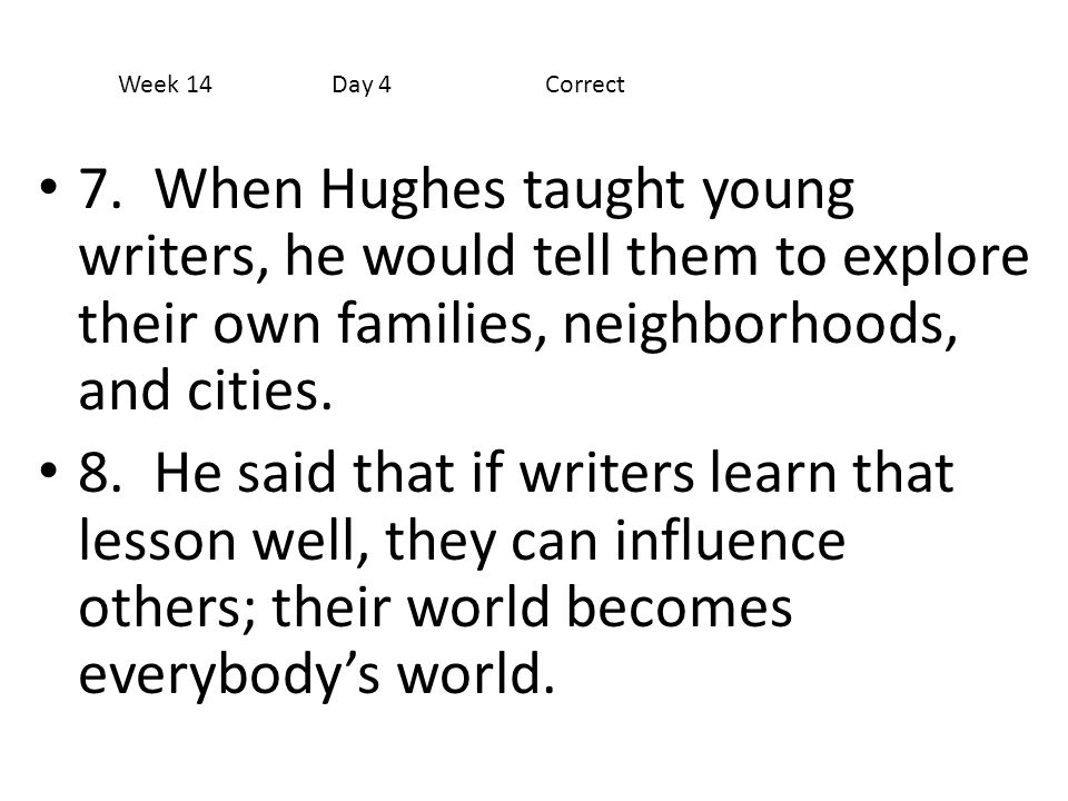 7. When Hughes taught young writers, he would tell them to explore their own families, neighborhoods, and cities. 8. He said that if writers learn tha