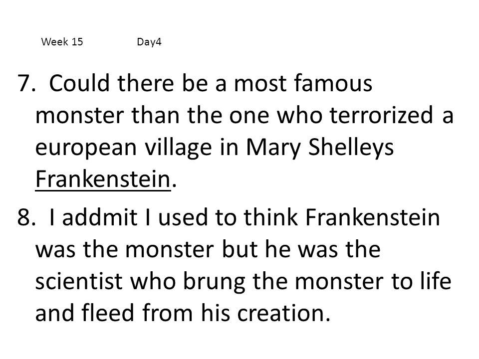 7. Could there be a most famous monster than the one who terrorized a european village in Mary Shelleys Frankenstein. 8. I addmit I used to think Fran