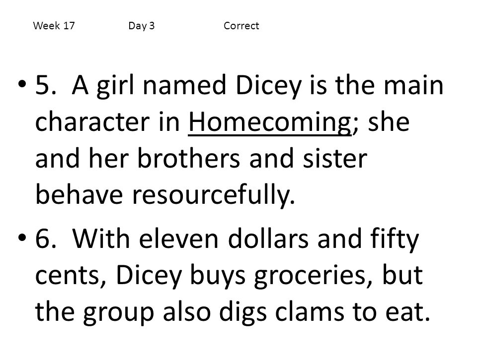 5. A girl named Dicey is the main character in Homecoming; she and her brothers and sister behave resourcefully. 6. With eleven dollars and fifty cent