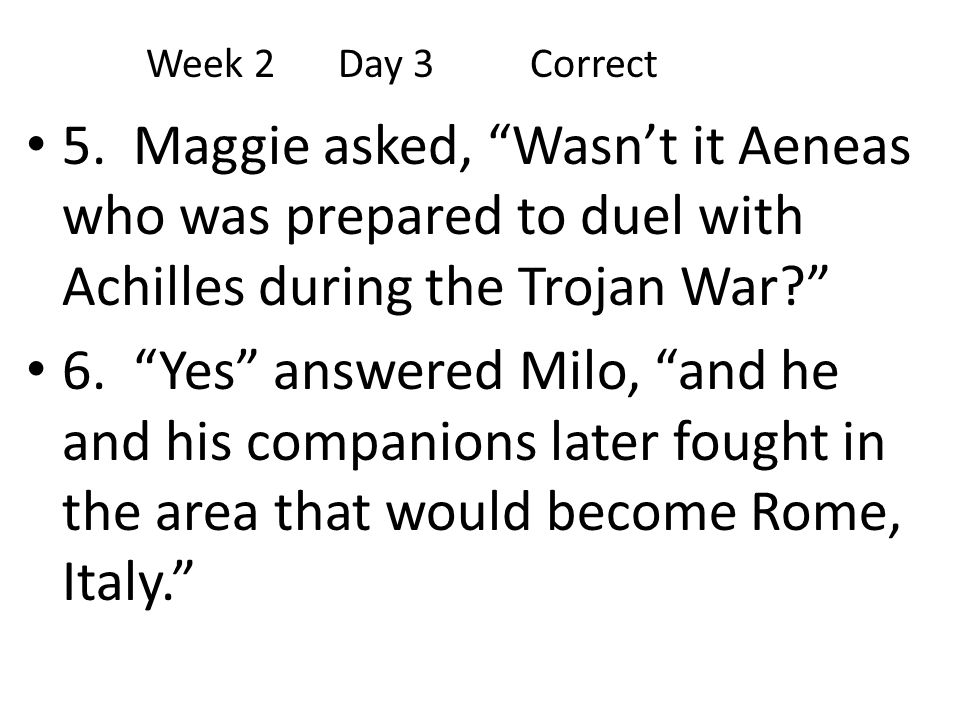 """5. Maggie asked, """"Wasn't it Aeneas who was prepared to duel with Achilles during the Trojan War?"""" 6. """"Yes"""" answered Milo, """"and he and his companions l"""