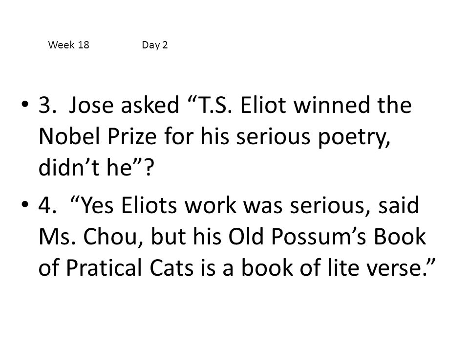 """3. Jose asked """"T.S. Eliot winned the Nobel Prize for his serious poetry, didn't he""""? 4. """"Yes Eliots work was serious, said Ms. Chou, but his Old Possu"""