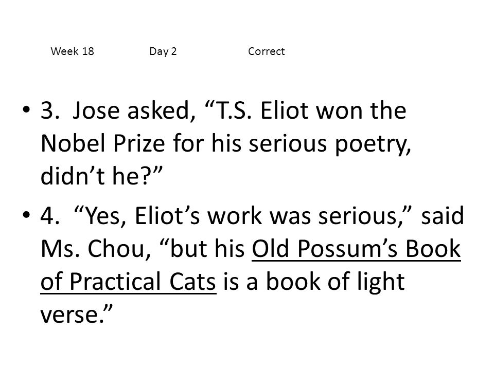 """3. Jose asked, """"T.S. Eliot won the Nobel Prize for his serious poetry, didn't he?"""" 4. """"Yes, Eliot's work was serious,"""" said Ms. Chou, """"but his Old Pos"""
