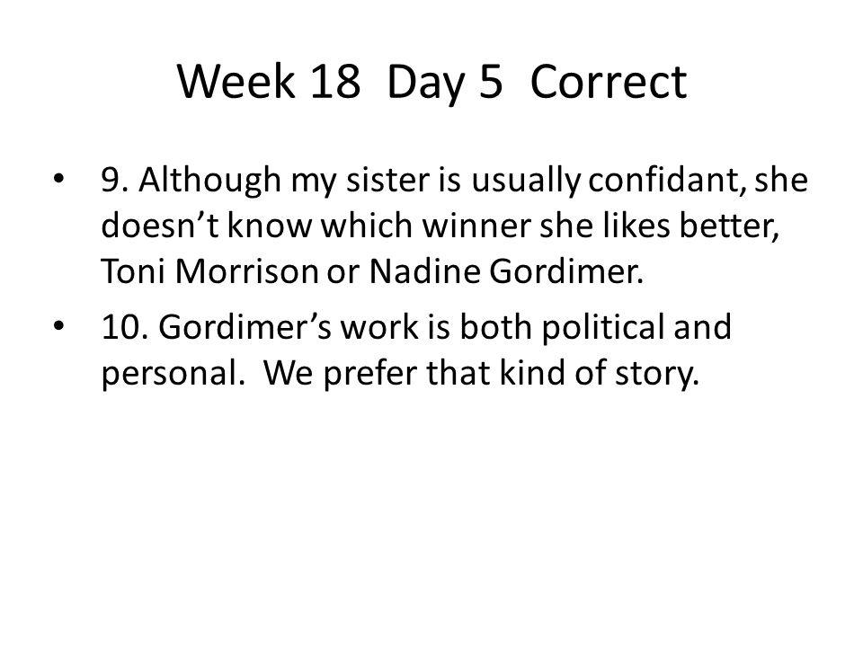Week 18 Day 5 Correct 9. Although my sister is usually confidant, she doesn't know which winner she likes better, Toni Morrison or Nadine Gordimer. 10