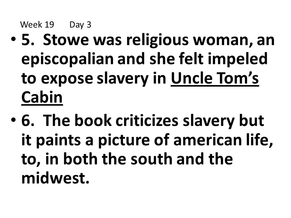 5. Stowe was religious woman, an episcopalian and she felt impeled to expose slavery in Uncle Tom's Cabin 6. The book criticizes slavery but it paints