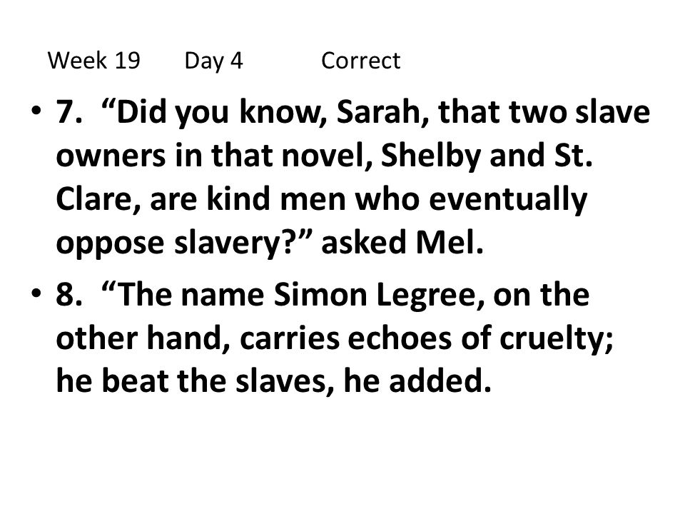"""7. """"Did you know, Sarah, that two slave owners in that novel, Shelby and St. Clare, are kind men who eventually oppose slavery?"""" asked Mel. 8. """"The na"""
