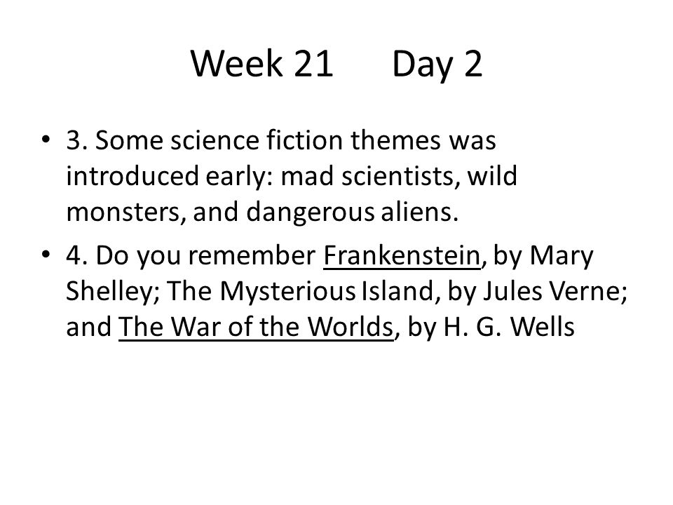 Week 21Day 2 3. Some science fiction themes was introduced early: mad scientists, wild monsters, and dangerous aliens. 4. Do you remember Frankenstein