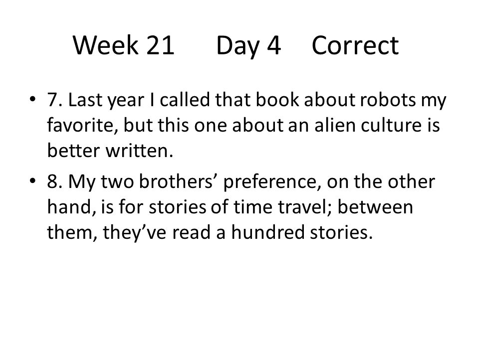 Week 21Day 4Correct 7. Last year I called that book about robots my favorite, but this one about an alien culture is better written. 8. My two brother