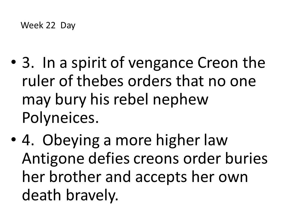 3. In a spirit of vengance Creon the ruler of thebes orders that no one may bury his rebel nephew Polyneices. 4. Obeying a more higher law Antigone de