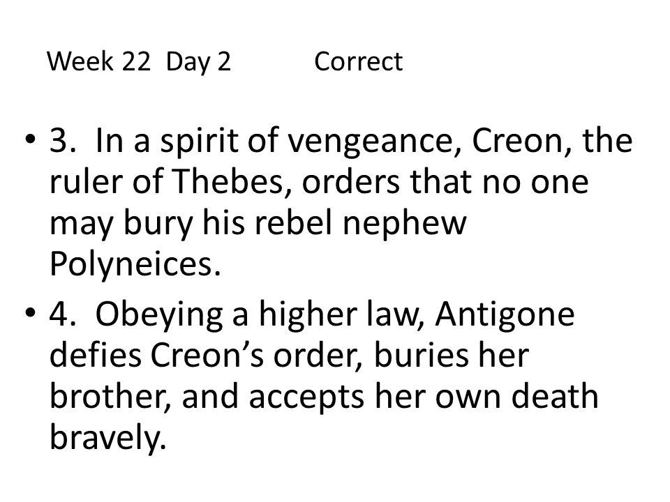 3. In a spirit of vengeance, Creon, the ruler of Thebes, orders that no one may bury his rebel nephew Polyneices. 4. Obeying a higher law, Antigone de