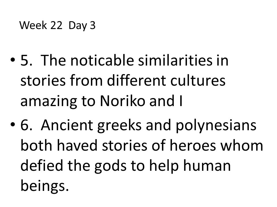 5. The noticable similarities in stories from different cultures amazing to Noriko and I 6. Ancient greeks and polynesians both haved stories of heroe