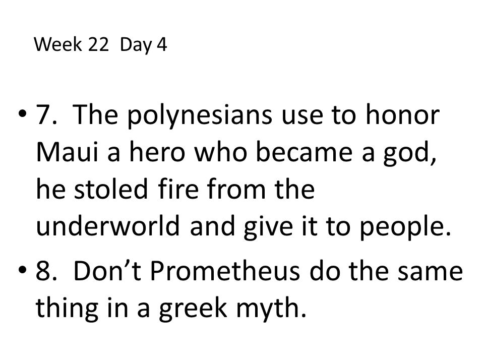 7. The polynesians use to honor Maui a hero who became a god, he stoled fire from the underworld and give it to people. 8. Don't Prometheus do the sam