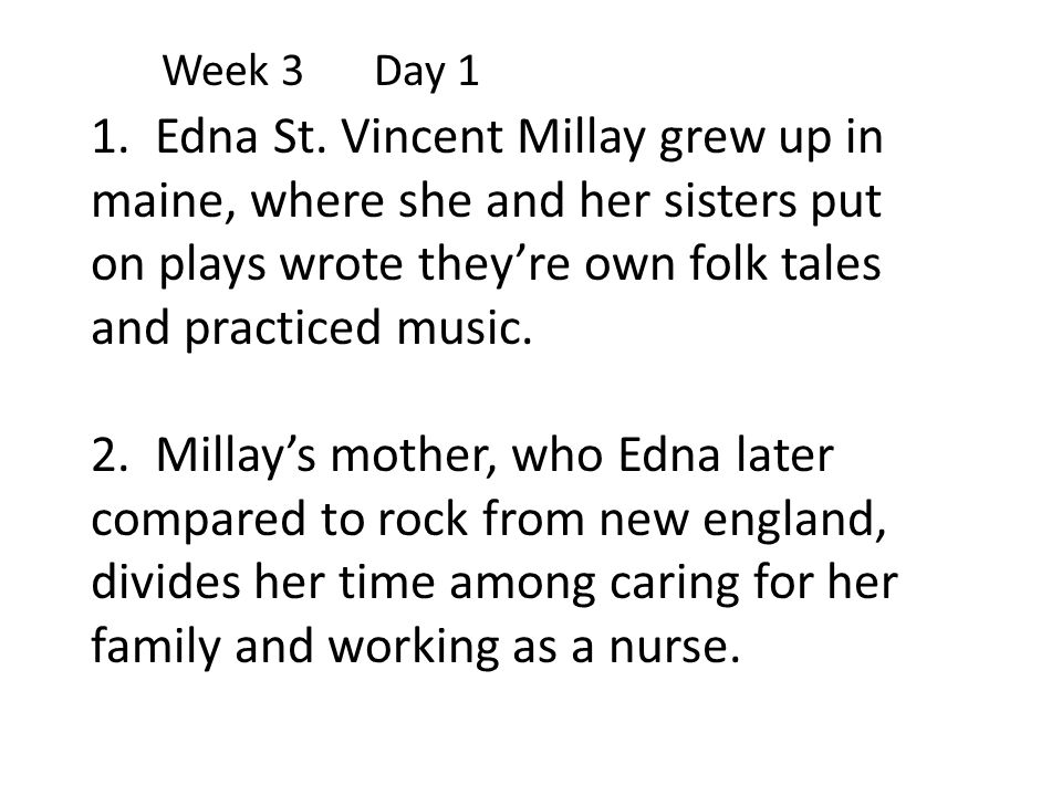 Week 3Day 1 1. Edna St. Vincent Millay grew up in maine, where she and her sisters put on plays wrote they're own folk tales and practiced music. 2. M