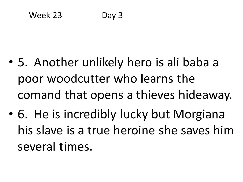 5. Another unlikely hero is ali baba a poor woodcutter who learns the comand that opens a thieves hideaway. 6. He is incredibly lucky but Morgiana his