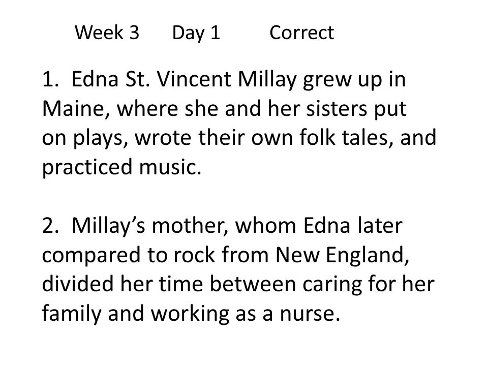 Week 3Day 1 Correct 1. Edna St. Vincent Millay grew up in Maine, where she and her sisters put on plays, wrote their own folk tales, and practiced mus