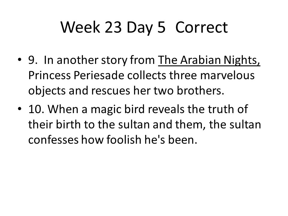 Week 23 Day 5Correct 9. In another story from The Arabian Nights, Princess Periesade collects three marvelous objects and rescues her two brothers. 10
