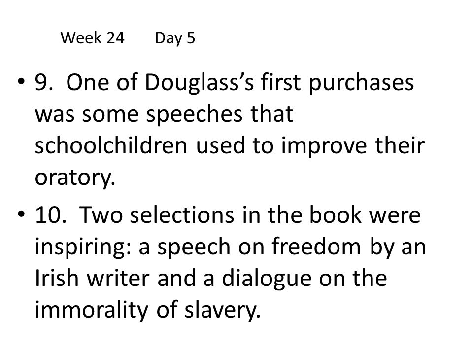 9. One of Douglass's first purchases was some speeches that schoolchildren used to improve their oratory. 10. Two selections in the book were inspirin
