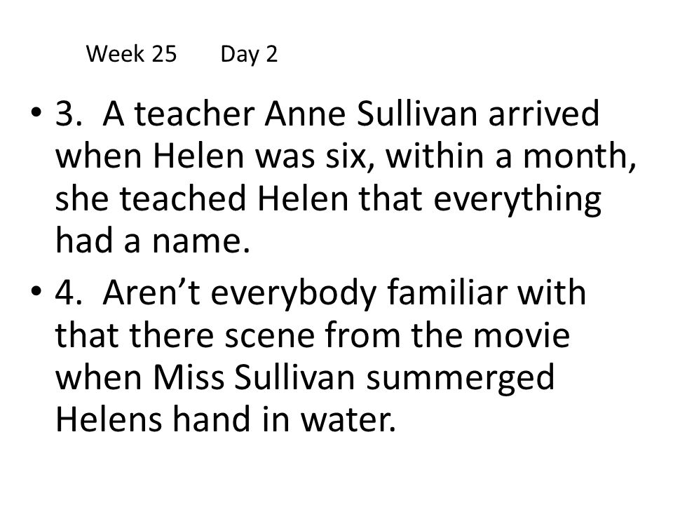 3. A teacher Anne Sullivan arrived when Helen was six, within a month, she teached Helen that everything had a name. 4. Aren't everybody familiar with