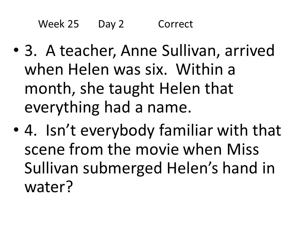 3. A teacher, Anne Sullivan, arrived when Helen was six. Within a month, she taught Helen that everything had a name. 4. Isn't everybody familiar with