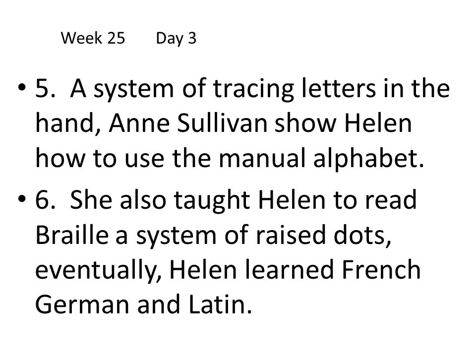 5. A system of tracing letters in the hand, Anne Sullivan show Helen how to use the manual alphabet. 6. She also taught Helen to read Braille a system
