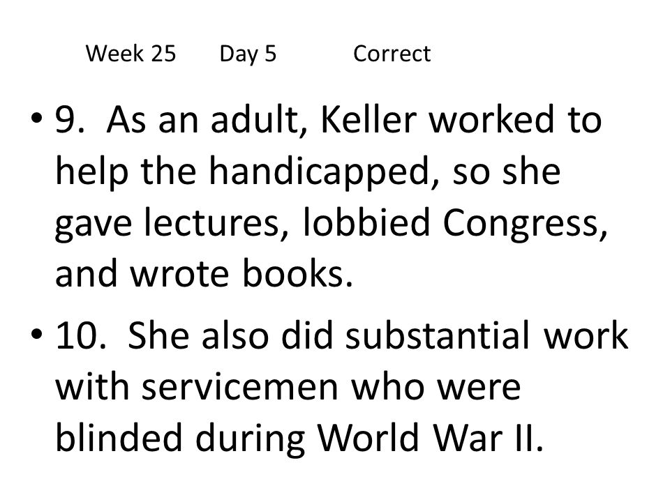 9. As an adult, Keller worked to help the handicapped, so she gave lectures, lobbied Congress, and wrote books. 10. She also did substantial work with