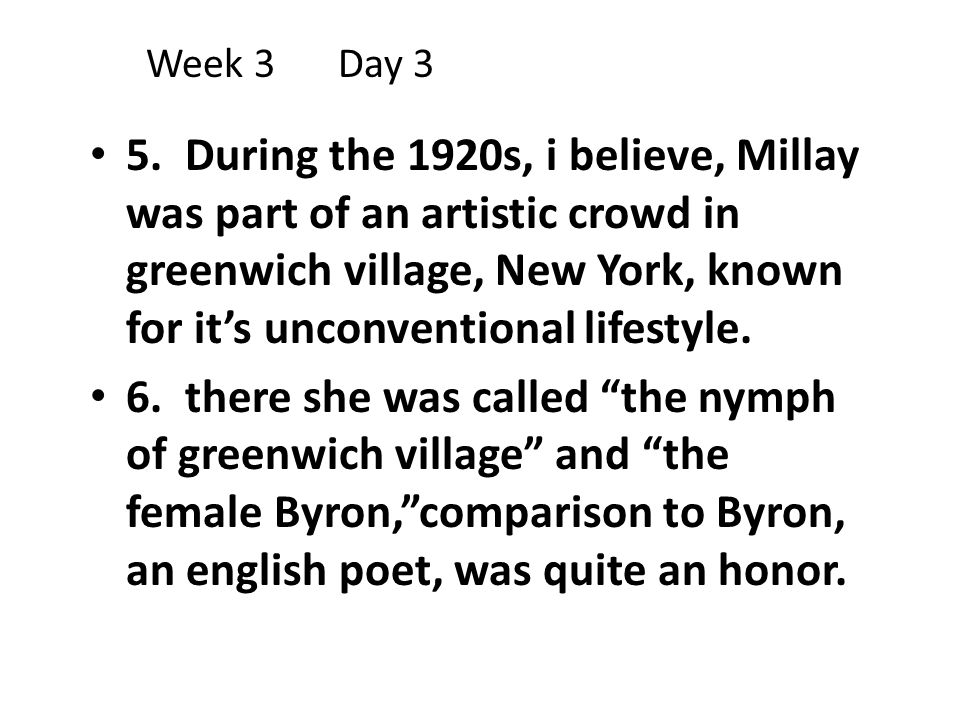 Week 3Day 3 5. During the 1920s, i believe, Millay was part of an artistic crowd in greenwich village, New York, known for it's unconventional lifesty