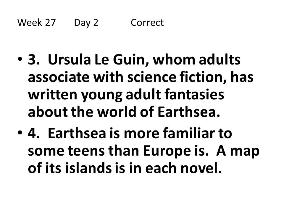 Week 27Day 2 Correct 3. Ursula Le Guin, whom adults associate with science fiction, has written young adult fantasies about the world of Earthsea. 4.