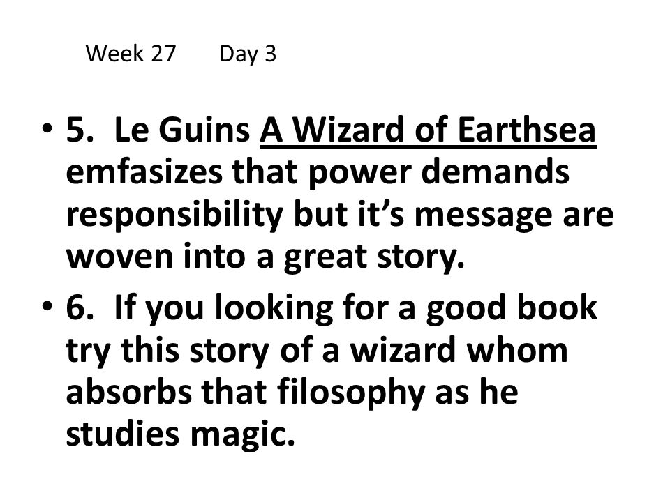 5. Le Guins A Wizard of Earthsea emfasizes that power demands responsibility but it's message are woven into a great story. 6. If you looking for a go