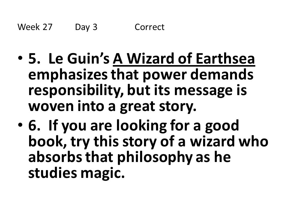 Week 27Day 3 Correct 5. Le Guin's A Wizard of Earthsea emphasizes that power demands responsibility, but its message is woven into a great story. 6. I