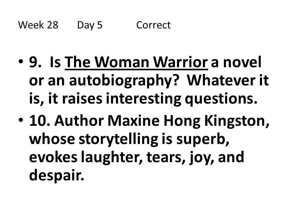 Week 28Day 5 Correct 9. Is The Woman Warrior a novel or an autobiography? Whatever it is, it raises interesting questions. 10. Author Maxine Hong King