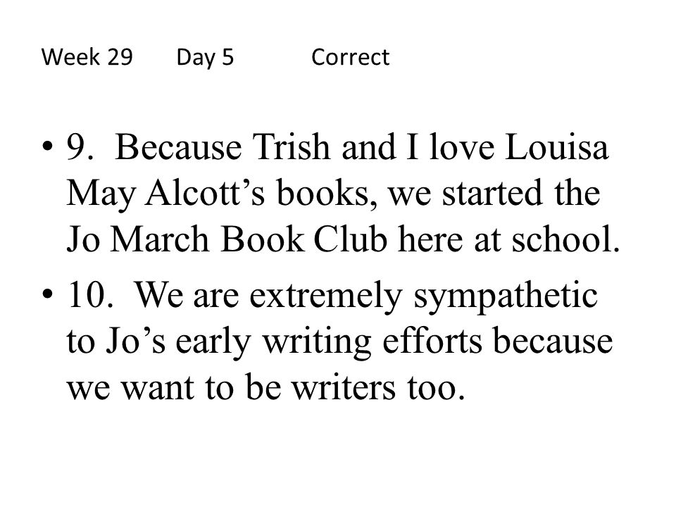 Week 29Day 5 Correct 9. Because Trish and I love Louisa May Alcott's books, we started the Jo March Book Club here at school. 10. We are extremely sym