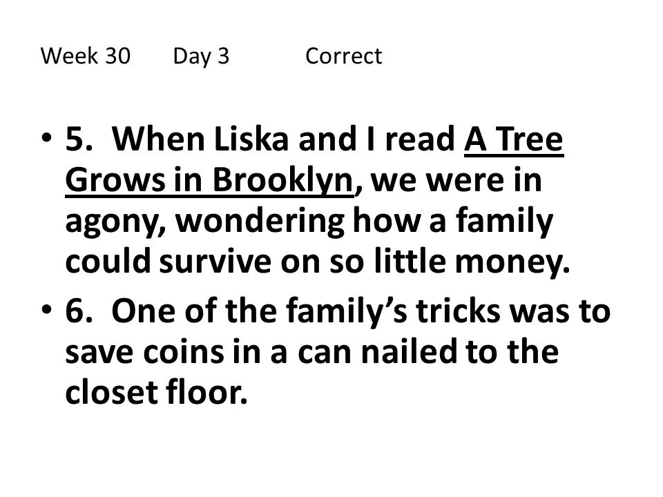 Week 30Day 3 Correct 5. When Liska and I read A Tree Grows in Brooklyn, we were in agony, wondering how a family could survive on so little money. 6.