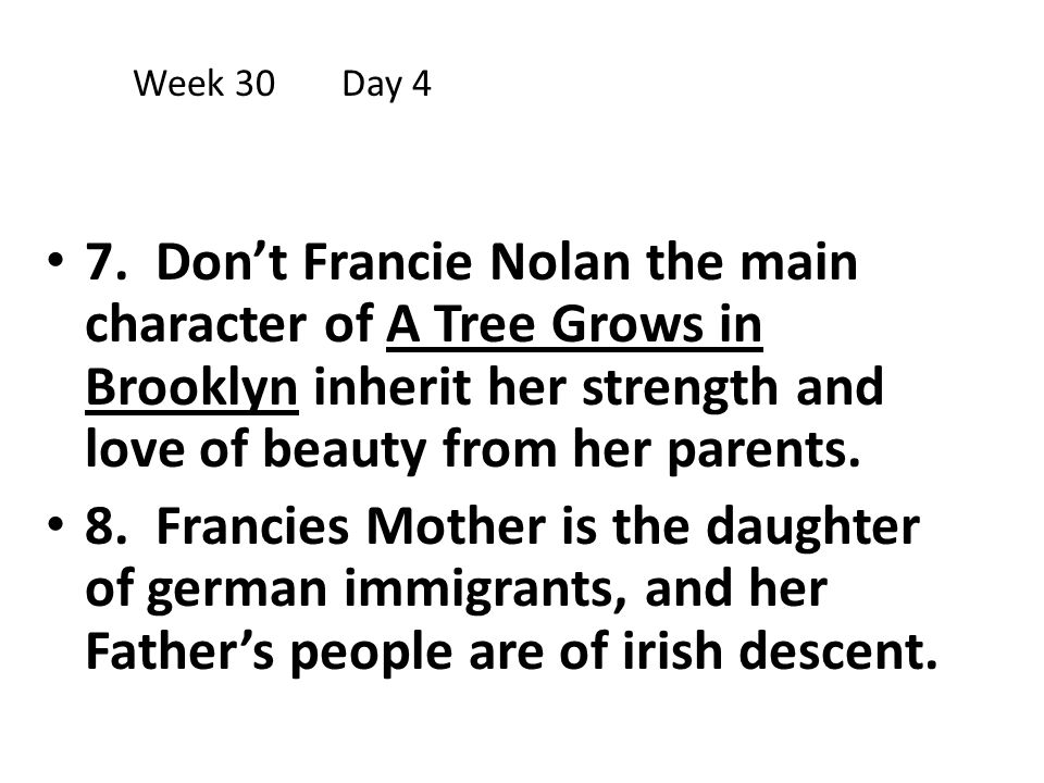7. Don't Francie Nolan the main character of A Tree Grows in Brooklyn inherit her strength and love of beauty from her parents. 8. Francies Mother is