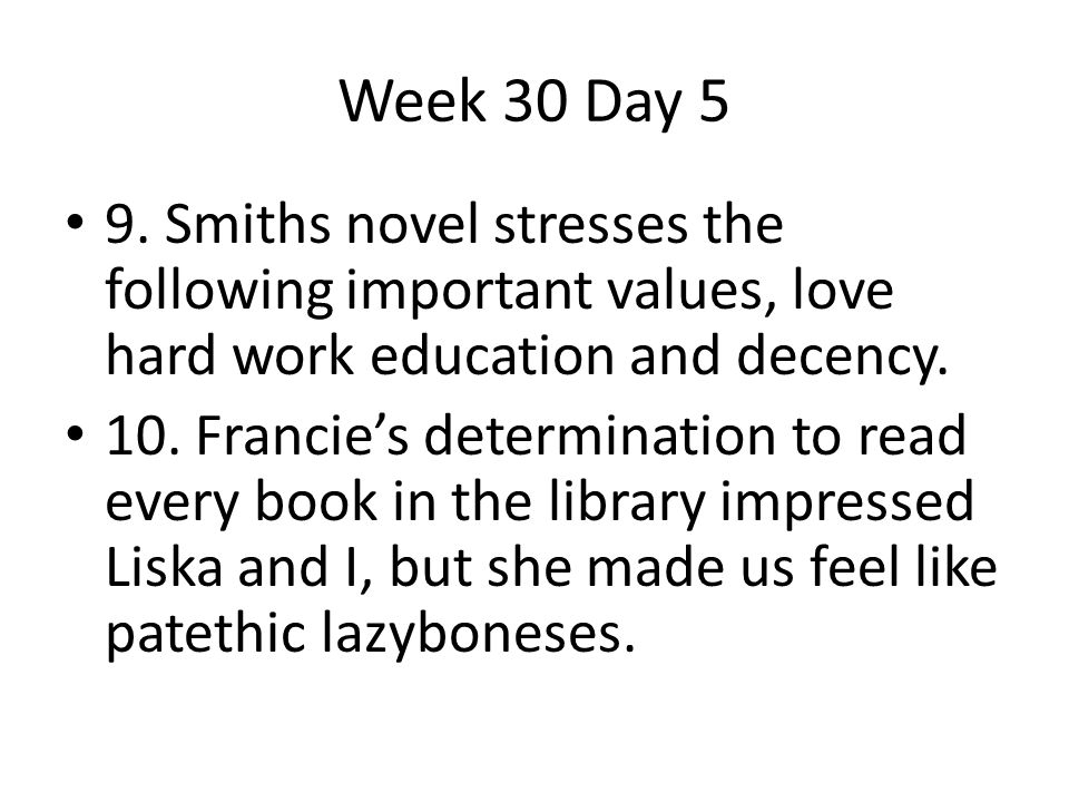 Week 30 Day 5 9. Smiths novel stresses the following important values, love hard work education and decency. 10. Francie's determination to read every