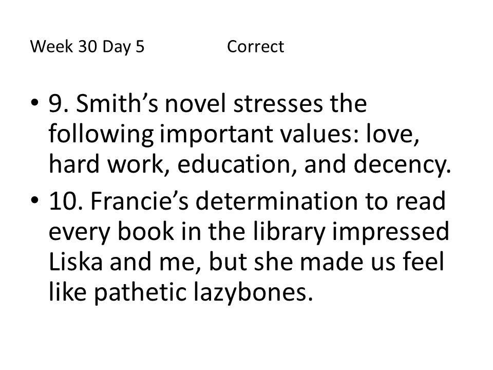 Week 30 Day 5 Correct 9. Smith's novel stresses the following important values: love, hard work, education, and decency. 10. Francie's determination t