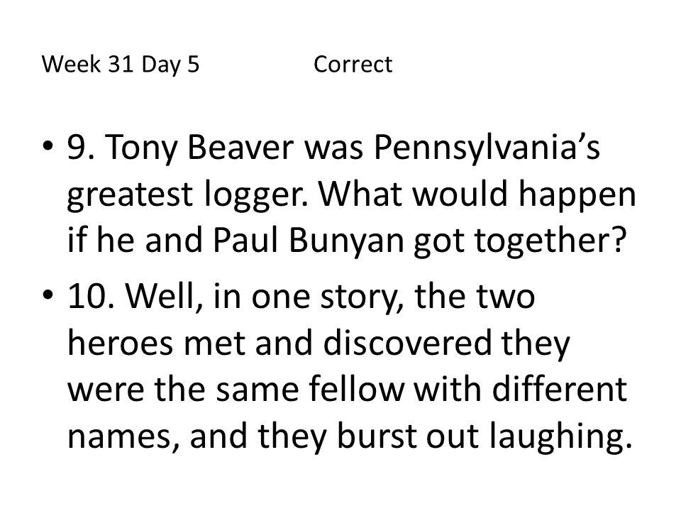 Week 31 Day 5Correct 9. Tony Beaver was Pennsylvania's greatest logger. What would happen if he and Paul Bunyan got together? 10. Well, in one story,
