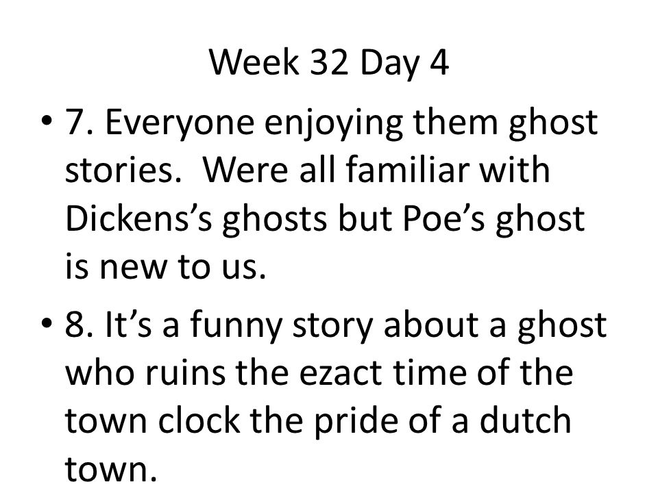 Week 32 Day 4 7. Everyone enjoying them ghost stories. Were all familiar with Dickens's ghosts but Poe's ghost is new to us. 8. It's a funny story abo