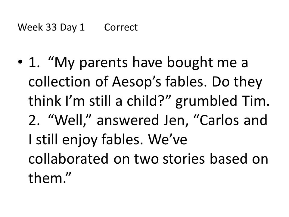 """Week 33 Day 1 Correct 1. """"My parents have bought me a collection of Aesop's fables. Do they think I'm still a child?"""" grumbled Tim. 2. """"Well,"""" answere"""