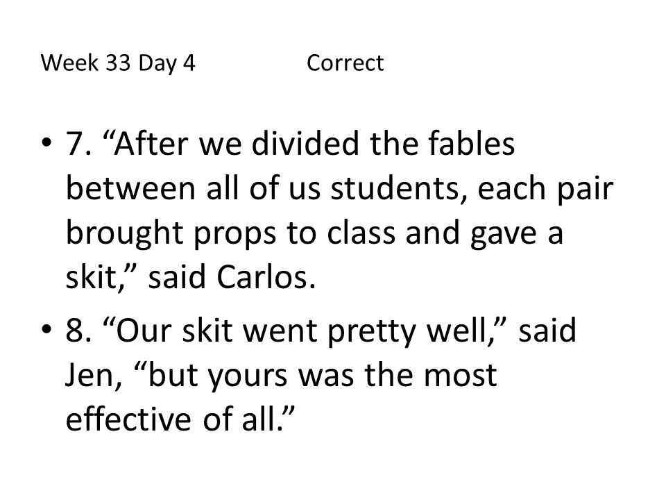 """Week 33 Day 4 Correct 7. """"After we divided the fables between all of us students, each pair brought props to class and gave a skit,"""" said Carlos. 8. """""""