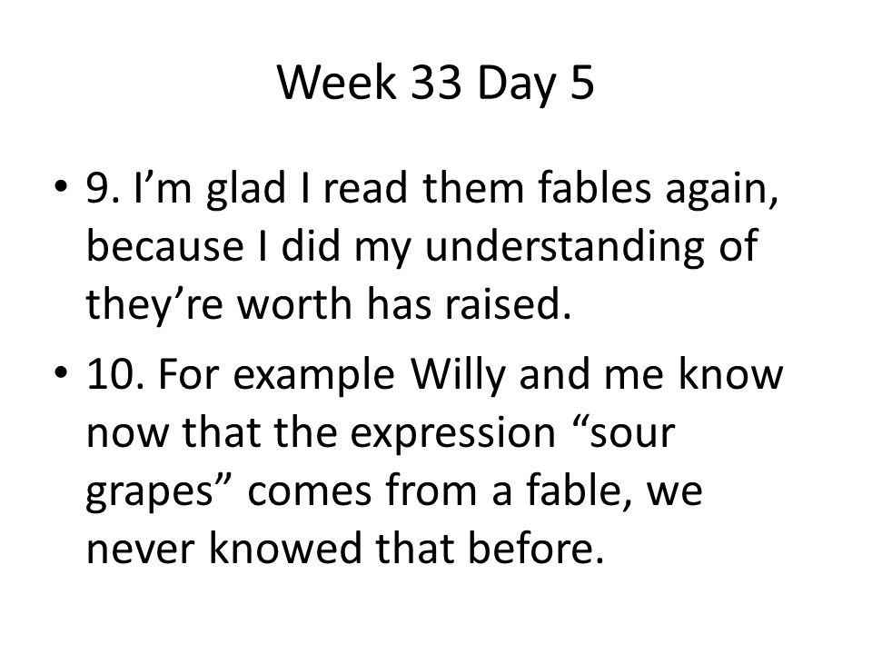 9. I'm glad I read them fables again, because I did my understanding of they're worth has raised. 10. For example Willy and me know now that the expre