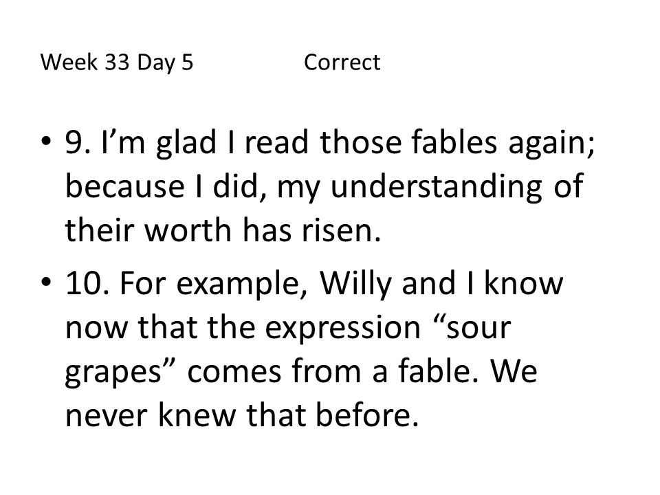 Week 33 Day 5 Correct 9. I'm glad I read those fables again; because I did, my understanding of their worth has risen. 10. For example, Willy and I kn