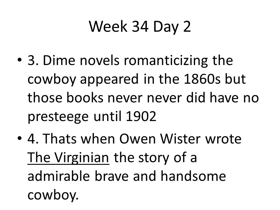 3. Dime novels romanticizing the cowboy appeared in the 1860s but those books never never did have no presteege until 1902 4. Thats when Owen Wister w
