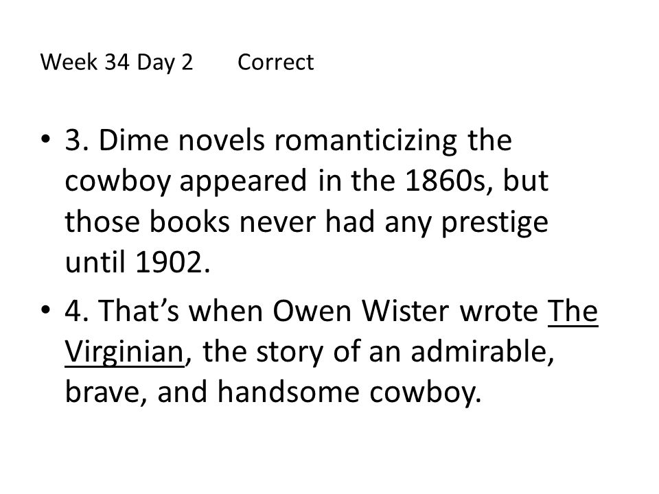 Week 34 Day 2 Correct 3. Dime novels romanticizing the cowboy appeared in the 1860s, but those books never had any prestige until 1902. 4. That's when
