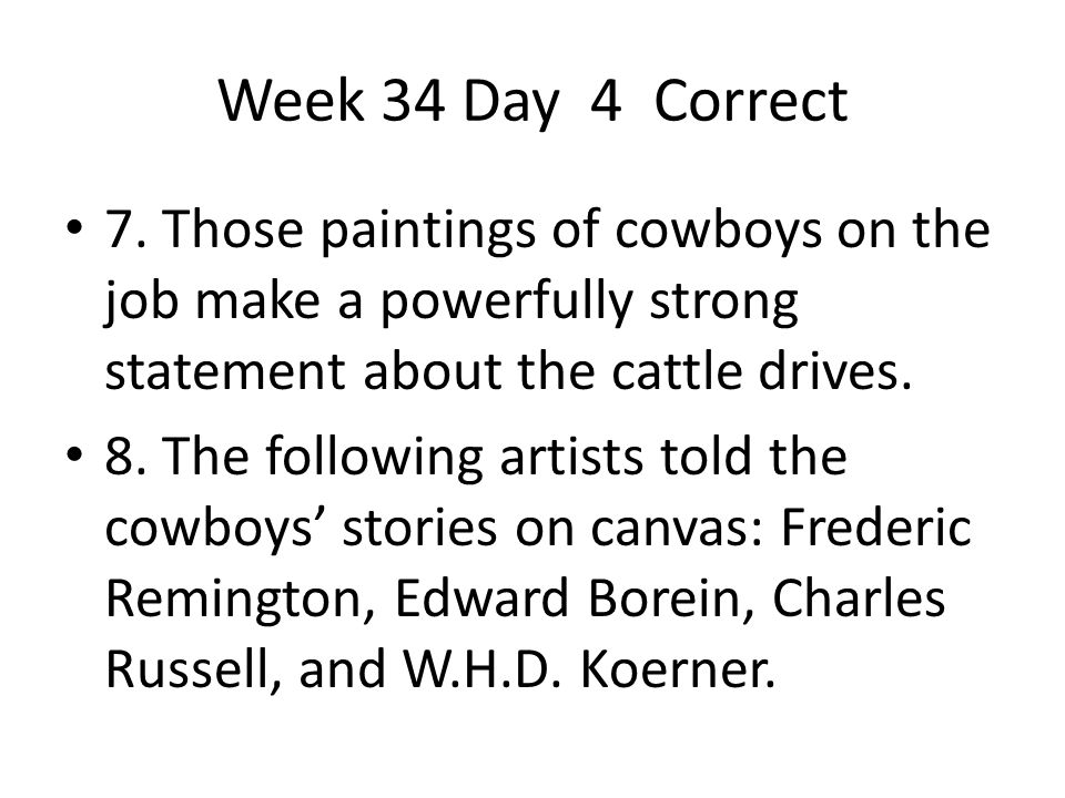 Week 34 Day 4 Correct 7. Those paintings of cowboys on the job make a powerfully strong statement about the cattle drives. 8. The following artists to