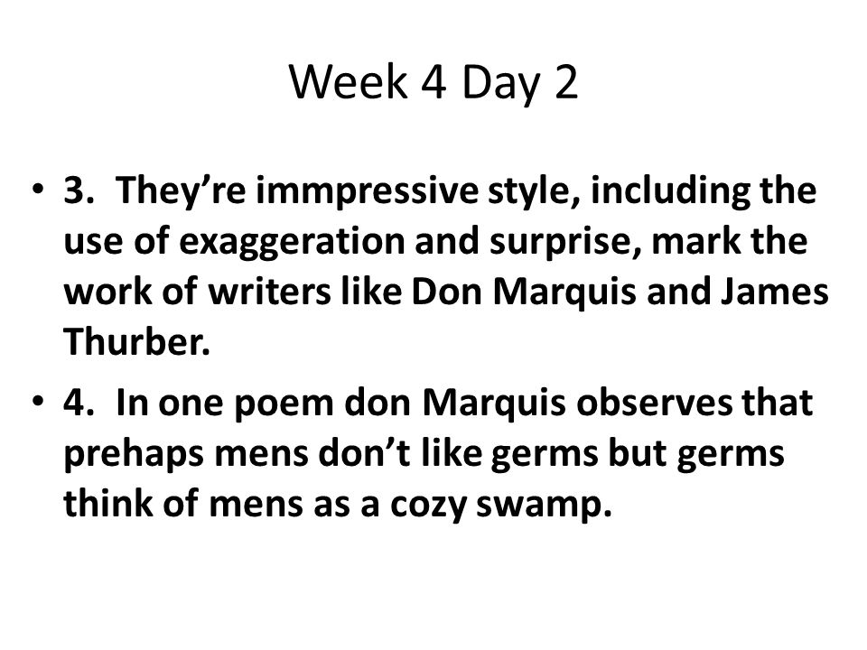 Week 4Day 2 3. They're immpressive style, including the use of exaggeration and surprise, mark the work of writers like Don Marquis and James Thurber.