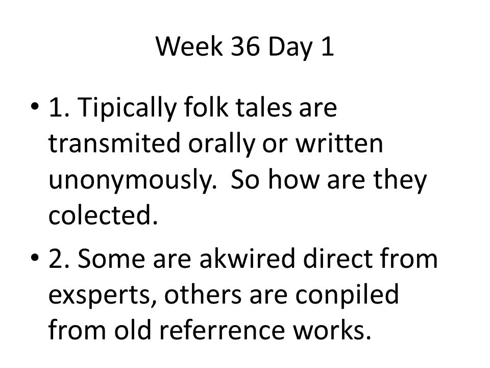 1. Tipically folk tales are transmited orally or written unonymously. So how are they colected. 2. Some are akwired direct from exsperts, others are c