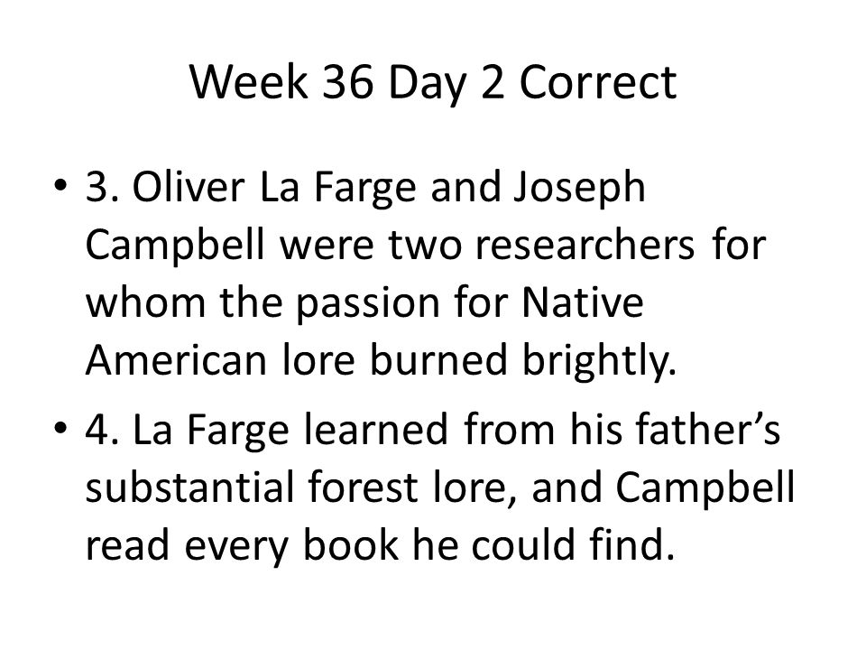 Week 36 Day 2 Correct 3. Oliver La Farge and Joseph Campbell were two researchers for whom the passion for Native American lore burned brightly. 4. La