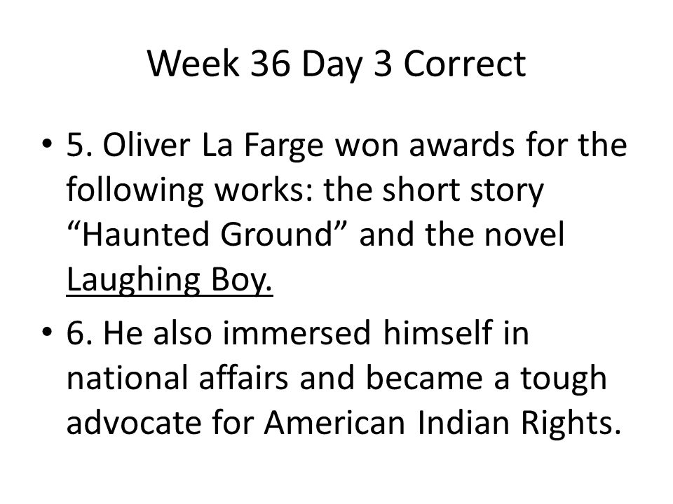 """Week 36 Day 3 Correct 5. Oliver La Farge won awards for the following works: the short story """"Haunted Ground"""" and the novel Laughing Boy. 6. He also i"""