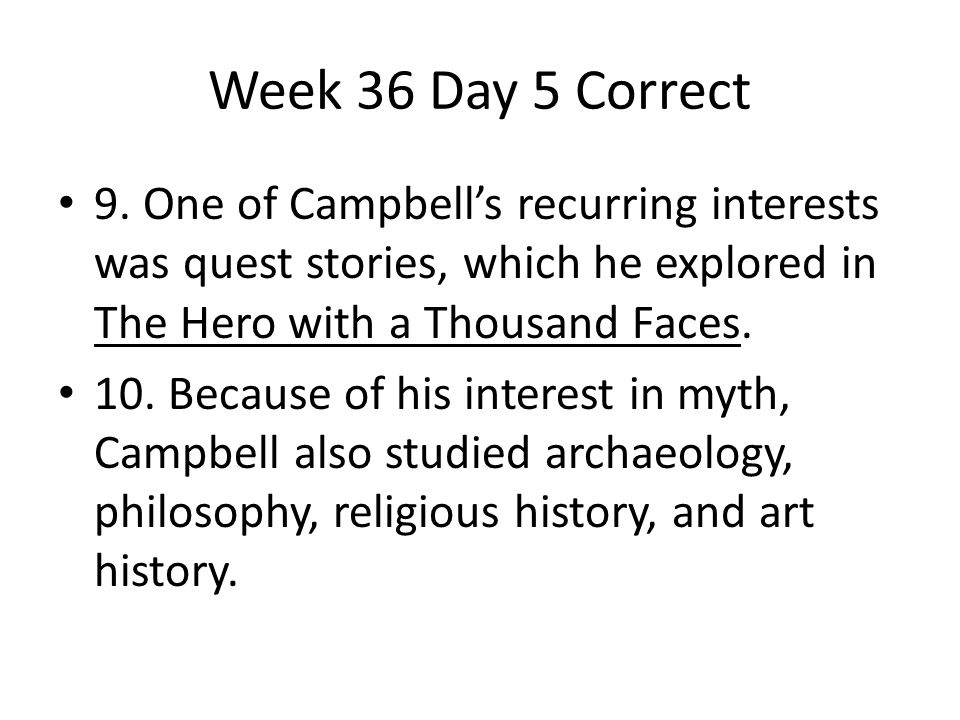 Week 36 Day 5 Correct 9. One of Campbell's recurring interests was quest stories, which he explored in The Hero with a Thousand Faces. 10. Because of