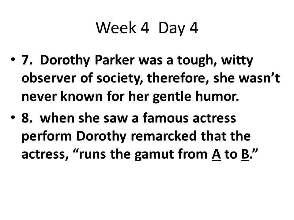 Week 4 Day 4 7. Dorothy Parker was a tough, witty observer of society, therefore, she wasn't never known for her gentle humor. 8. when she saw a famou